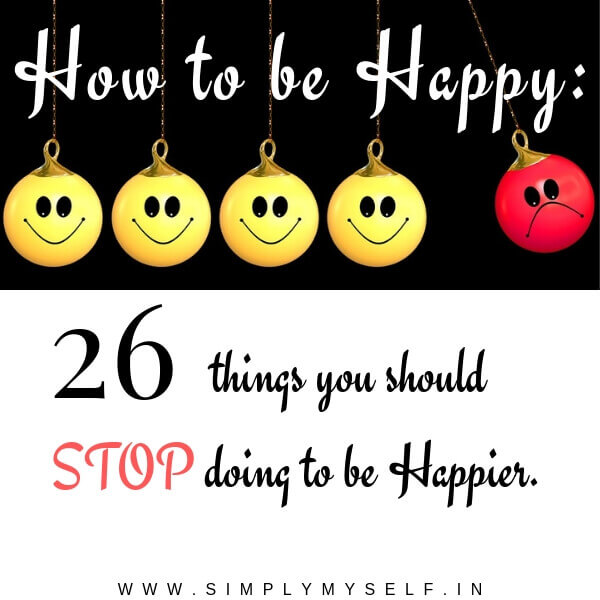 How to be Happy: 26 things you should Stop doing to be Happier